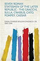 Seven Roman Statesmen of the Later Republic: The Gracchi, Sulla, Crassus, Cato, Pompey, Caesar