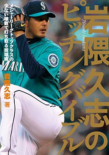 岩隈久志 岩隈久志のピッチングバイブル―メジャーリーグトップクラスの少ない球数で打ち取る投球術