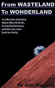 From WASTELAND To WONDERLAND: A collection of poetry about Mars & Earth, humanity between, loneliness, and the star road back to clarity by [Maxwell, Julie]