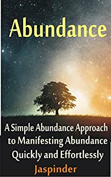 Abundance : A Simple Abundance Approach to Manifesting Abundance Quickly and Effortlessly: Manifest Your Desires - Manifest Destiny Effortlessly by Mastering ... Tips, Techniques, Principles, Ap Book 1) by [Grover, Jaspinder]