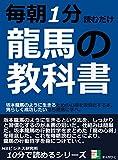 毎朝1分読むだけ。龍馬の教科書。坂本龍馬のように生きるための心得を習慣化する本。男らしく成功したいなら龍馬に学べ。 10分で読めるシリーズ