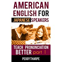 American English for Japanese Speakers, Teach Pronunciation Better, Part 1: Vowels and Consonants (English Pronunciation for Japanese Speakers) (English Edition)