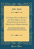 A Common-Place-Book to the Holy Bible, or the Scripture's Sufficiency Practically Demonstrated: Wherein the Substance of Scripture, Respecting Doctrine, Worship, and Manners, Is Reduced to Its Proper Heads; Weighty Cases Are Resolved, Truths Confirmed, an