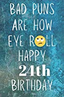 Bad Puns Are How Eye Roll Happy 24th Birthday: Funny Pun 24th Birthday Card Quote Journal / Notebook / Diary / Greetings / Appreciation Gift (6 x 9 - 110 Blank Lined Pages)