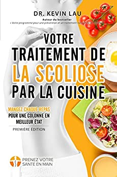 Votre traitement de la scoliose par la cuisine: Renforcez votre colonne, un repas à la fois ! (French Edition) by [Lau, Kevin]