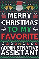 Merry Christmas To My Favorite Administrative Assistant: Administrative Assistant Gift | 100 Page Administrative Assistant Journal Notebook | Perfect Christmas Gift For Administrative Assistants | Ugly Xmas Sweater Design