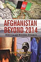 Afghanistan Beyond 2014: Domestic and Regional Dynamics