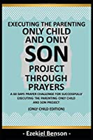 Executing The Parenting Only Child And Son Project Through Prayers: A 60 Days Prayer Challenge For Successfully Executing The Parenting Only Child And Son Project (Only Child Edition)