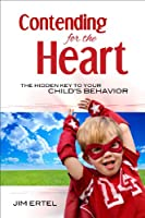 Contending for the Heart: The Hidden Key to Your Child's Behavior