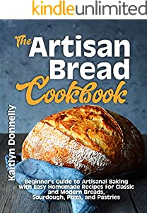 The Artisan Bread Cookbook: Beginner's Guide to Artisanal Baking with Easy Homemade Recipes for Classic and Modern Breads, Sourdough, Pizza, and Pastries (English Edition)
