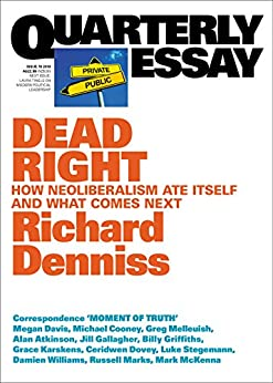Quarterly Essay 70 Dead Right: How Neoliberalism Ate Itself and What Comes Next by [Denniss, Richard]