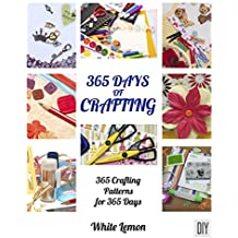Crafting: 365 Days of Crafting: 365 Crafting Patterns for 365 Days (Crafting Books, Crafts, DIY Crafts, Hobbies and Crafts, How to Craft Projects, Handmade, Holiday Christmas Crafting Ideas)