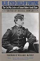 Blue-Eyed Child of Fortune: The Civil War Letters of Colonel Robert Gould Shaw
