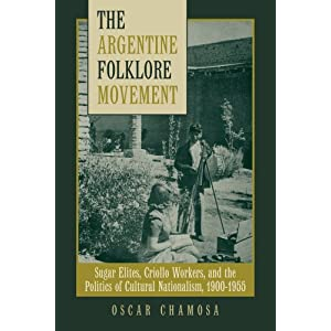 The Argentine Folklore Movement: Sugar Elites, Criollo Workers, and the Politics of Cultural Nationalism, 1900-1955