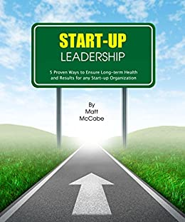 Start-Up Leadership: 5 Proven Ways to Ensure Long-Term Health and Results for Any Start-Up Organization by [McCabe, Matt]