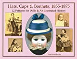Hats, Caps & Bonnets: 1855-1875: 12 Patterns for Dolls & an Illustrated History 画像