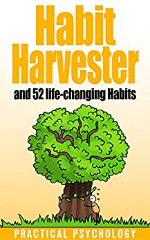 Habit Harvester: How to Copy and Paste Great Habits, How to Break Bad Habits, and 52 Life-Changing Habits by [Psychology, Practical]