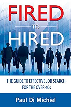 Fired to Hired: The Guide to Effective Job Search for the Over 40s by [Di Michiel, Paul]