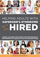 Helping Adults with Asperger's Syndrome Get & Stay Hired: Career Coaching Strategies for Professionals and Parents of Adults on the Autism