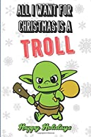 All I Want For Christmas Is A Troll: Wonderful Xmas Holiday Inspired Notebook Cover to Show Off What We Love and What You Really Want. Fun Notebook with Lined Pages.