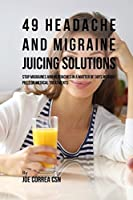 49 Headache and Migraine Juicing Solutions: Stop Migraines and Headaches in a Matter of Days Without Pills or Medical Treatments