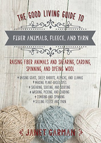The Good Living Guide to Fiber Animals, Fleece, and Yarn: Raising Fiber Animals and Shearing, Carding, Spinning, and Dyeing Wool