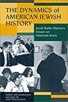 The Dynamics of American Jewish History: Jacob Rader Marcus's Essays on American Jewry (Brandeis Series in American Jewish History, Culture and Life)