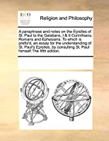 A Paraphrase and Notes on the Epistles of St. Paul to the Galatians, I & II Corinthians, Romans and Ephesians. to Which Is Prefix'd, an Essay for the Understanding of St. Paul's Epistles, by Consulting St. Paul Himself.the Fifth Edition.