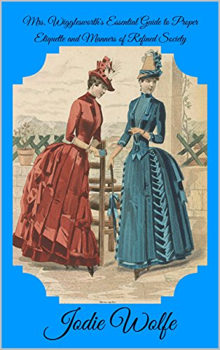 Mrs. Wigglesworth's Essential Guide to Proper Etiquette and Manners of Refined Society (English Edition)