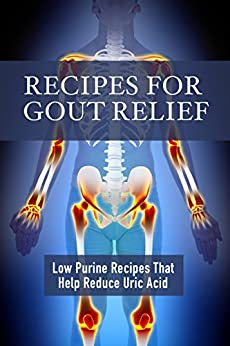 Recipes for Gout Relief: Low Purine Recipes that Reduce Uric Acid by [Stevens, JR]