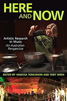 Here and Now: Artistic Research in Music: An Australian Perspective by [Tomlinson, Vanessa]