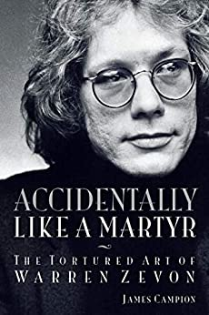 Accidentally Like a Martyr: The Tortured Art of Warren Zevon by [Campion, James]
