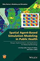 Spatial Agent-Based Simulation Modeling in Public Health: Design, Implementation, and Applications for Malaria Epidemiology (Wiley Series in Modeling and Simulation)