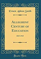 Allegheny Century of Education: 1815 1915 (Classic Reprint)