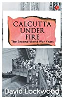 Calcutta under Fire - The World War Two Years