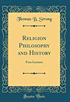 Religion Philosophy and History: Four Lectures (Classic Reprint)