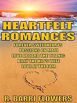 Heartfelt Romances Bundle: Forever Sweethearts\Passions on Maui\Love Aboard the Titanic\Billy the Kid's Wife\Love at the Fair by [Flowers, R. Barri]