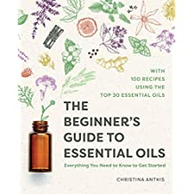 The Beginner's Guide to Essential Oils: Everything You Need to Know to Get Started