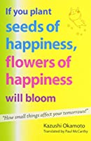 If You Plant Seeds of Happiness, Flowers of Happiness Will Bloom: How Small Things Affect Your Tomorrows!