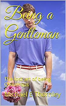 Being a Gentleman: The lost art of being Chivalrous by [Thornley, Michael E]