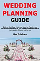 Wedding Planning Guide: Guide to Checklists, Tricks and Ideas For Planning and Organizing Every Aspect of Your Dream Wedding While Also Saving a Lot of Money and Nerves