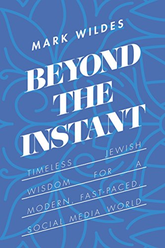 Beyond the Instant: Timeless Jewish Wisdom for a Modern, Fast-Paced, Social Media World