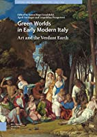 Green Worlds in Early Modern Italy: Art and the Verdant Earth (Visual and Material Culture, 1300-1700)