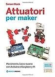 Attuatori per maker. Movimento, luce e suono con Arduino e Raspberry Pi