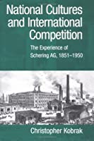 National Cultures and International Competition: The Experience of Schering AG 1851-1950 (Cambridge Studies in the Emergence of Global Enterprise) [並行輸入品]