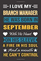 I Love My Branch Manager  He Was Born In September With His Heart On His Sleeve A Fire In His Soul And A Mouth He Can't Control: Branch Manager Birthday Journal, Best Gift for Man and Women