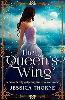The Queen's Wing: A completely gripping fantasy romance (The Queen's Wing Series Book 1) by [Thorne, Jessica]