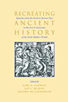 Recreating Ancient History: Episodes from the Greek and Roman Past in the Arts and Literature of the Early Modern Period