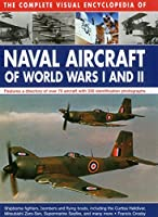 The Complete Visual Encyclopedia of Naval Aircraft of World Wars I and II: Features a Directory of over 70 Aircraft With 330 Identification Photographs, shipborne Fighters, Bombers, and Flying Boats, Including Curtiss Helldivers, Mitsubishi Zero-Sen, Supermarien Seafire, and Many More