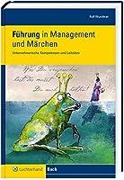Fuehrung in Management und Maerchen: Unternehmerische Kompetenzen und Leitsaetze